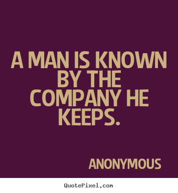 man is known by the company A man is known by the company he keeps means: your friends play an important  role in how people think about your personality and character so you'd better.